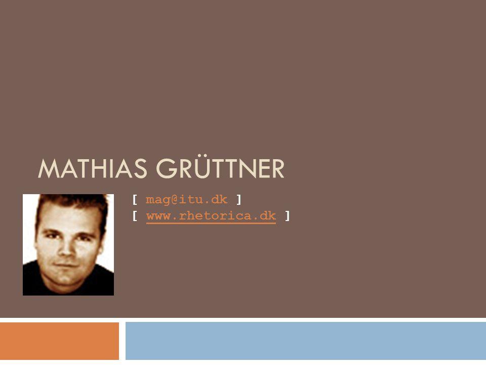 MATHIAS GRÜTTNER [ mag@itu.dk ] [ www.rhetorica.dk ]