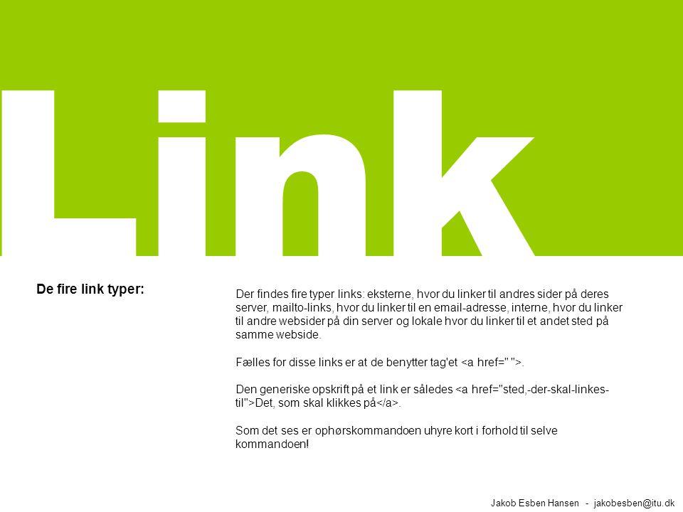 De fire link typer: Jakob Esben Hansen - jakobesben@itu.dk Link Der findes fire typer links: eksterne, hvor du linker til andres sider på deres server, mailto-links, hvor du linker til en email-adresse, interne, hvor du linker til andre websider på din server og lokale hvor du linker til et andet sted på samme webside.