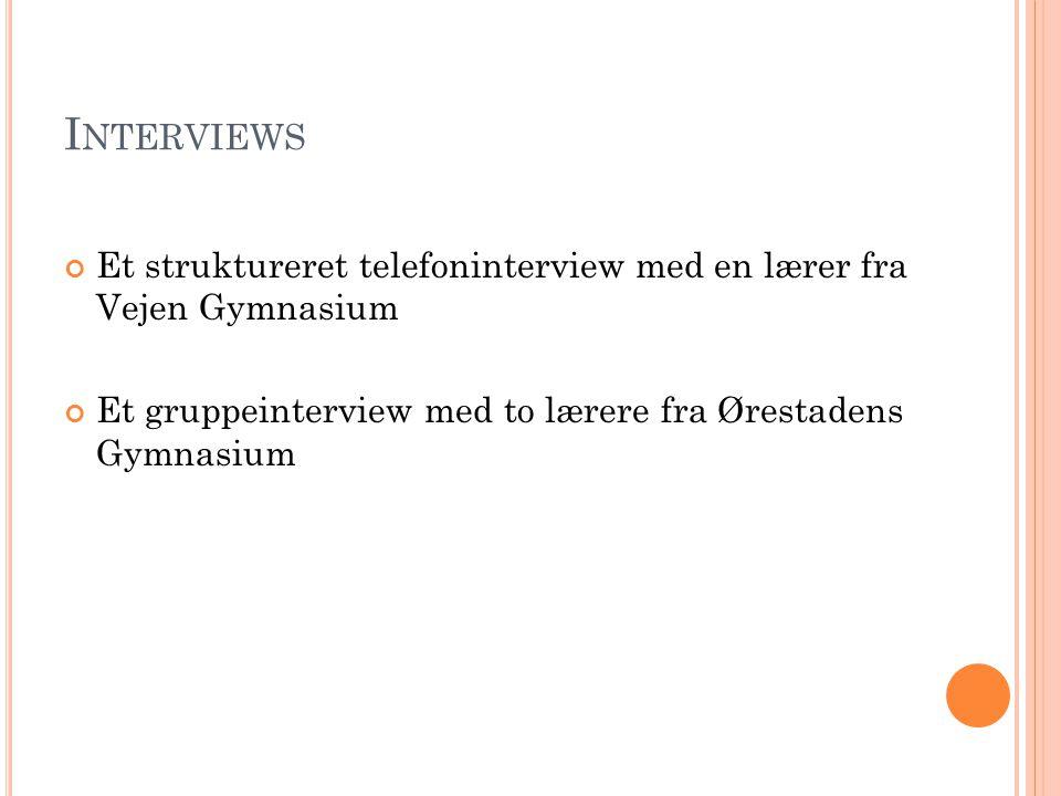 I NTERVIEWS Et struktureret telefoninterview med en lærer fra Vejen Gymnasium Et gruppeinterview med to lærere fra Ørestadens Gymnasium