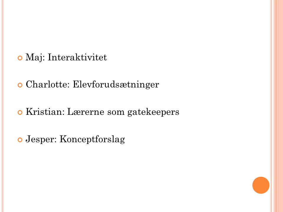 Maj: Interaktivitet Charlotte: Elevforudsætninger Kristian: Lærerne som gatekeepers Jesper: Konceptforslag