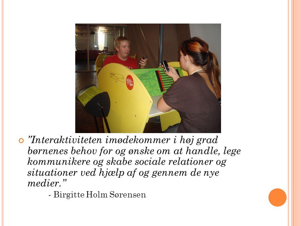Interaktiviteten imødekommer i høj grad børnenes behov for og ønske om at handle, lege kommunikere og skabe sociale relationer og situationer ved hjælp af og gennem de nye medier. - Birgitte Holm Sørensen