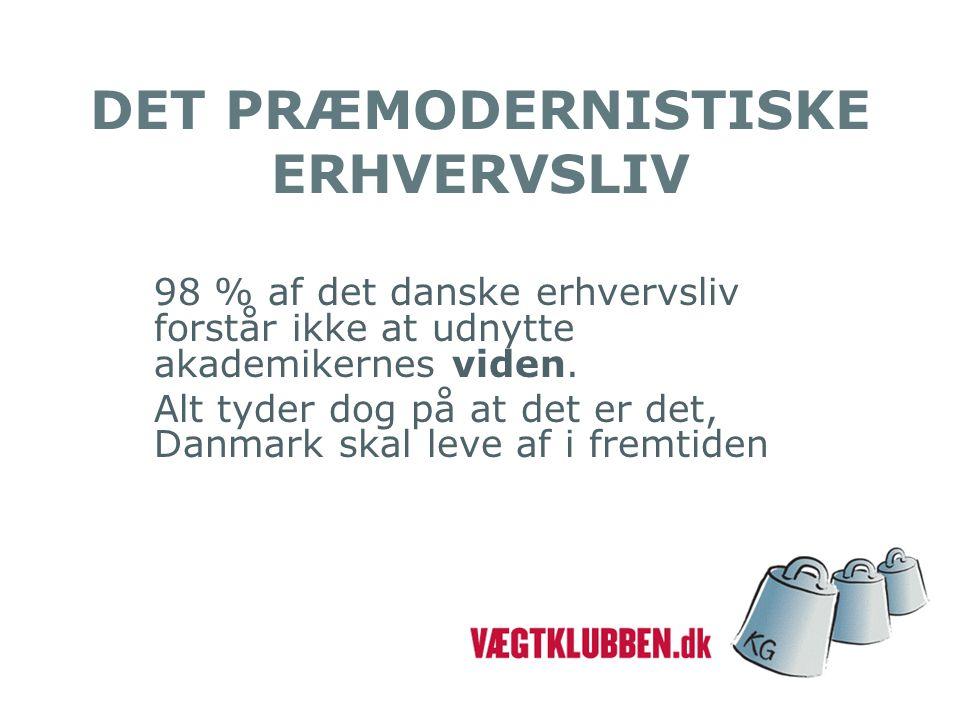 DET PRÆMODERNISTISKE ERHVERVSLIV 98 % af det danske erhvervsliv forstår ikke at udnytte akademikernes viden.