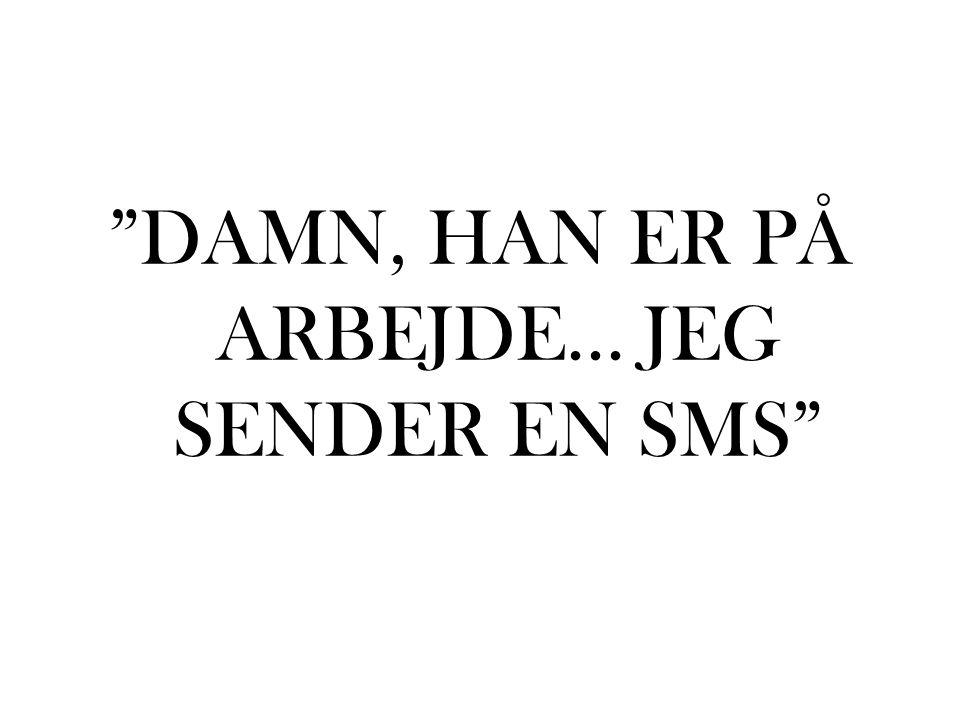 DAMN, HAN ER PÅ ARBEJDE... JEG SENDER EN SMS