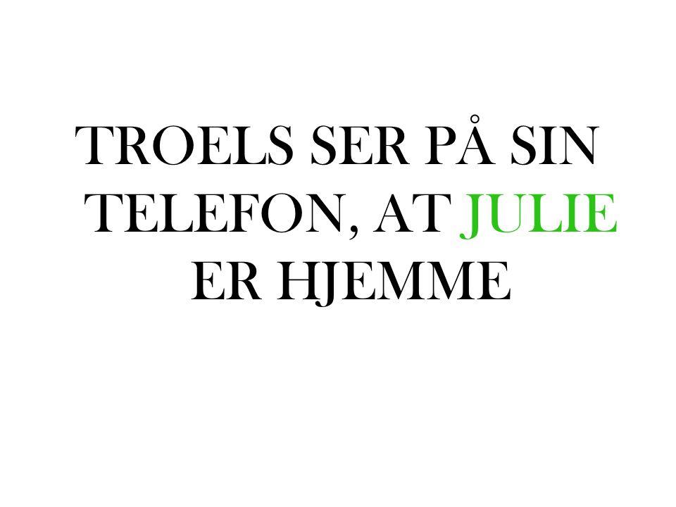 TROELS SER PÅ SIN TELEFON, AT JULIE ER HJEMME