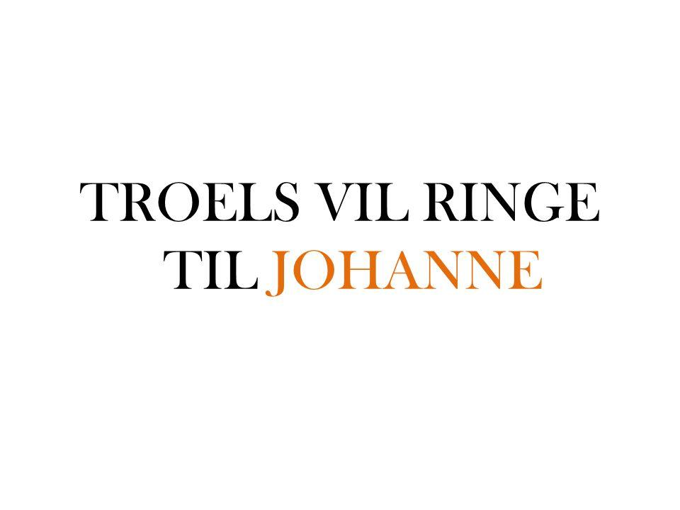 TROELS VIL RINGE TIL JOHANNE