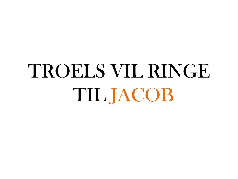 TROELS VIL RINGE TIL JACOB
