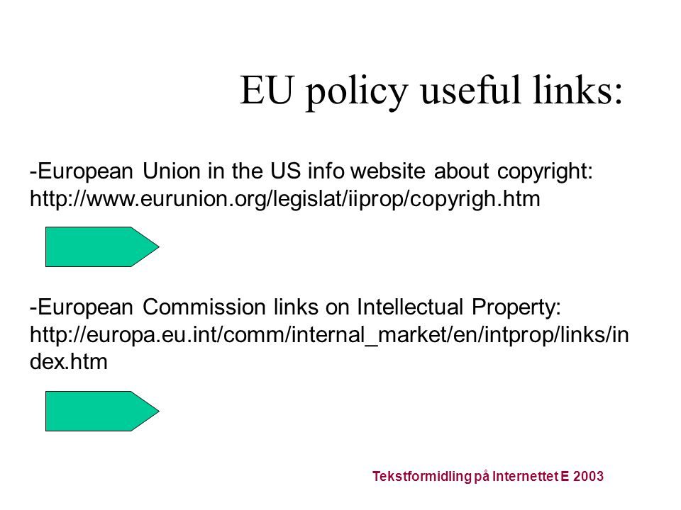 Tekstformidling på Internettet E 2003 EU policy useful links: -European Union in the US info website about copyright: http://www.eurunion.org/legislat/iiprop/copyrigh.htm -European Commission links on Intellectual Property: http://europa.eu.int/comm/internal_market/en/intprop/links/in dex.htm
