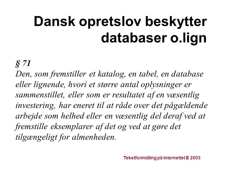 Tekstformidling på Internettet E 2003 Dansk opretslov beskytter databaser o.lign § 71 Den, som fremstiller et katalog, en tabel, en database eller lignende, hvori et større antal oplysninger er sammenstillet, eller som er resultatet af en væsentlig investering, har eneret til at råde over det pågældende arbejde som helhed eller en væsentlig del deraf ved at fremstille eksemplarer af det og ved at gøre det tilgængeligt for almenheden.