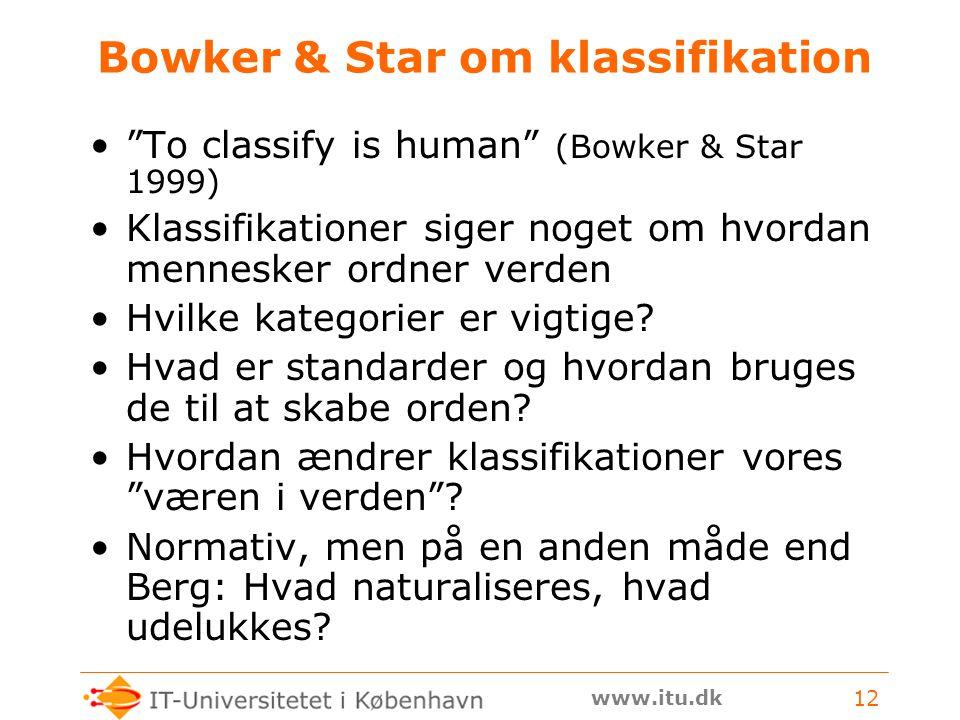 www.itu.dk 12 Bowker & Star om klassifikation To classify is human (Bowker & Star 1999) Klassifikationer siger noget om hvordan mennesker ordner verden Hvilke kategorier er vigtige.