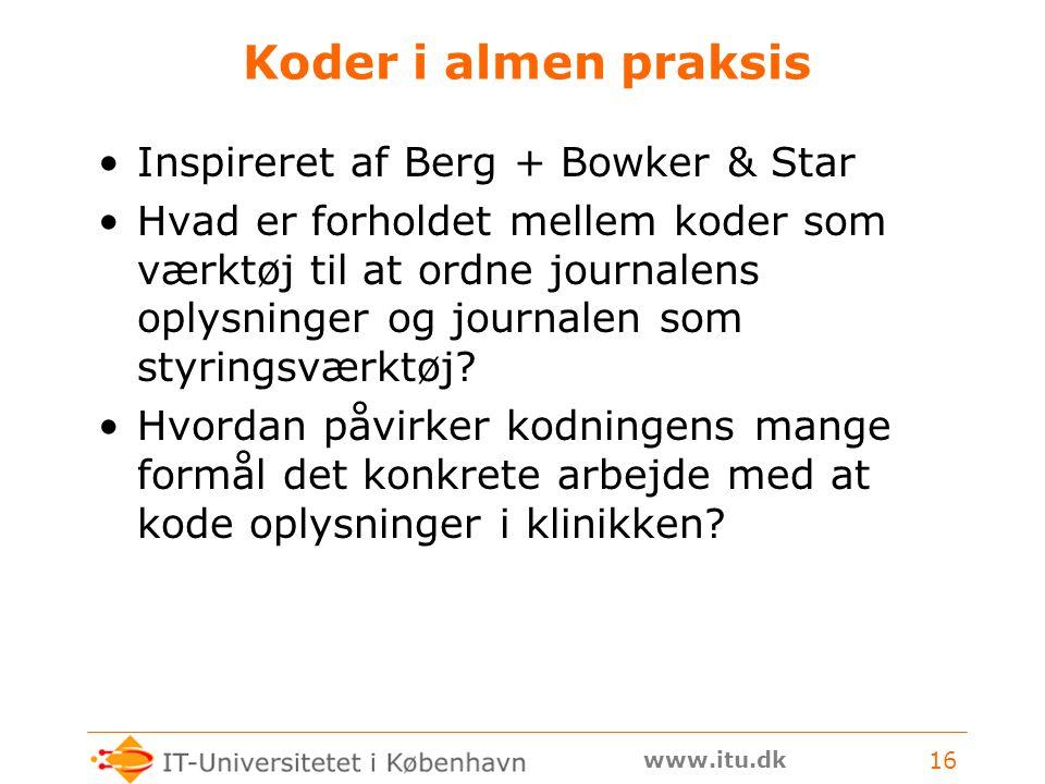 www.itu.dk 16 Koder i almen praksis Inspireret af Berg + Bowker & Star Hvad er forholdet mellem koder som værktøj til at ordne journalens oplysninger og journalen som styringsværktøj.