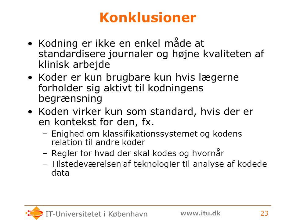 www.itu.dk 23 Konklusioner Kodning er ikke en enkel måde at standardisere journaler og højne kvaliteten af klinisk arbejde Koder er kun brugbare kun hvis lægerne forholder sig aktivt til kodningens begrænsning Koden virker kun som standard, hvis der er en kontekst for den, fx.