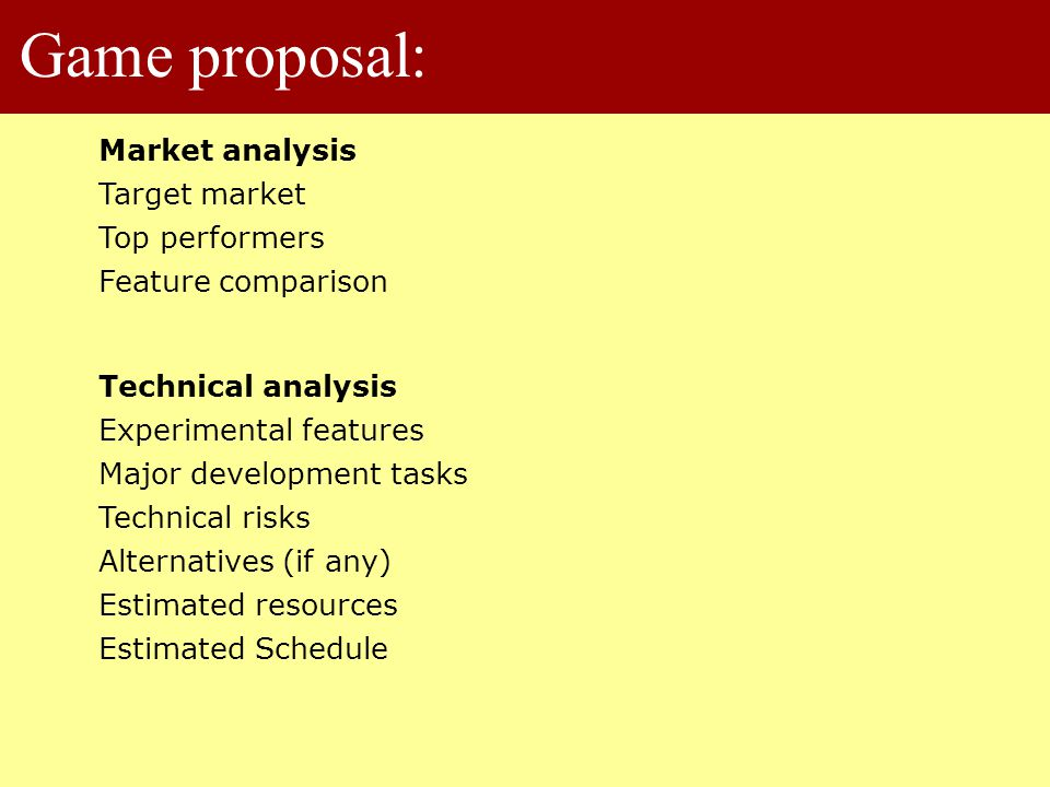 Game proposal: Market analysis Target market Top performers Feature comparison Technical analysis Experimental features Major development tasks Technical risks Alternatives (if any) Estimated resources Estimated Schedule