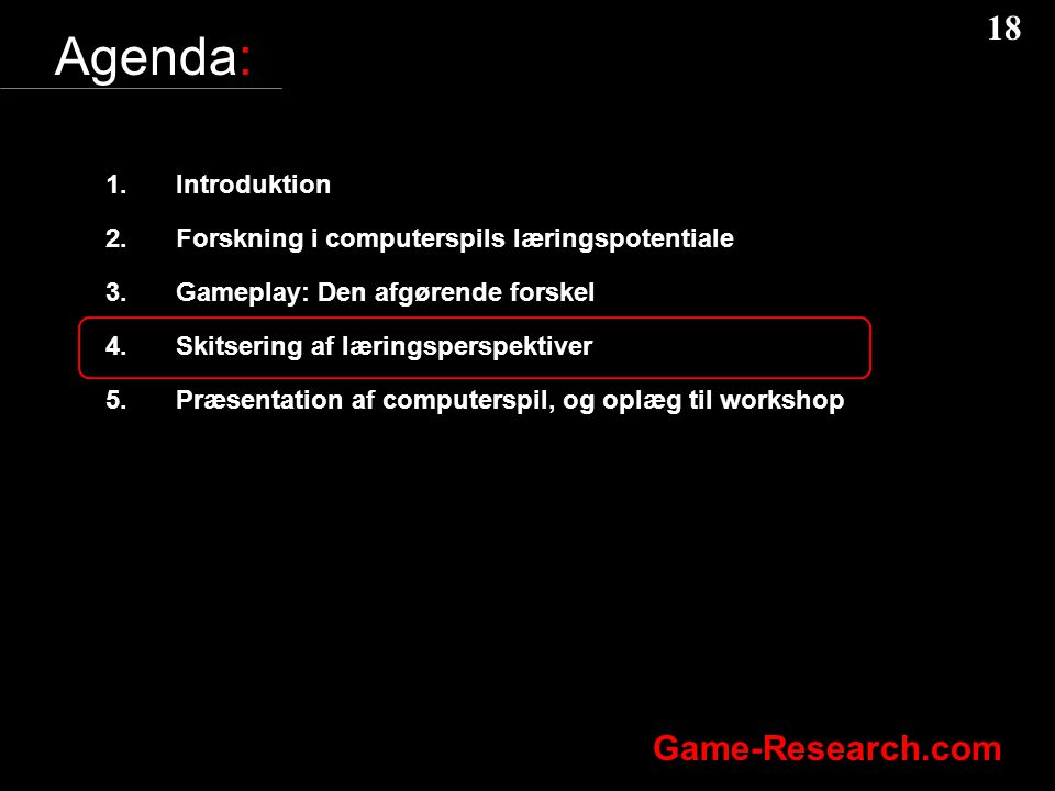 18 Game-Research.com Agenda: 1.Introduktion 2.Forskning i computerspils læringspotentiale 3.Gameplay: Den afgørende forskel 4.Skitsering af læringsperspektiver 5.Præsentation af computerspil, og oplæg til workshop