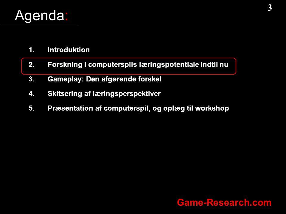 3 3 Game-Research.com Agenda: 1.Introduktion 2.Forskning i computerspils læringspotentiale indtil nu 3.Gameplay: Den afgørende forskel 4.Skitsering af læringsperspektiver 5.Præsentation af computerspil, og oplæg til workshop
