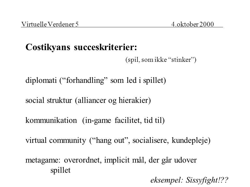 Virtuelle Verdener 54.oktober 2000 Costikyans succeskriterier: (spil, som ikke stinker ) diplomati ( forhandling som led i spillet) social struktur (alliancer og hierakier) kommunikation (in-game facilitet, tid til) virtual community ( hang out , socialisere, kundepleje) metagame: overordnet, implicit mål, der går udover spillet eksempel: Sissyfight!