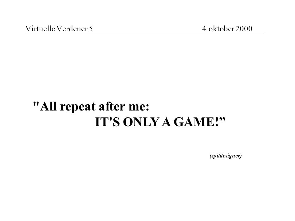 Virtuelle Verdener 54.oktober 2000 All repeat after me: IT S ONLY A GAME! (spildesigner)