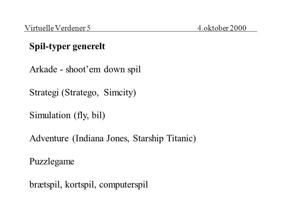 Virtuelle Verdener 54.oktober 2000 Spil-typer generelt Arkade - shoot'em down spil Strategi (Stratego, Simcity) Simulation (fly, bil) Adventure (Indiana Jones, Starship Titanic) Puzzlegame brætspil, kortspil, computerspil