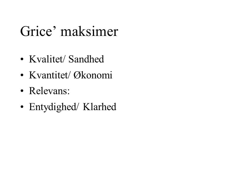 Grice' maksimer Kvalitet/ Sandhed Kvantitet/ Økonomi Relevans: Entydighed/ Klarhed