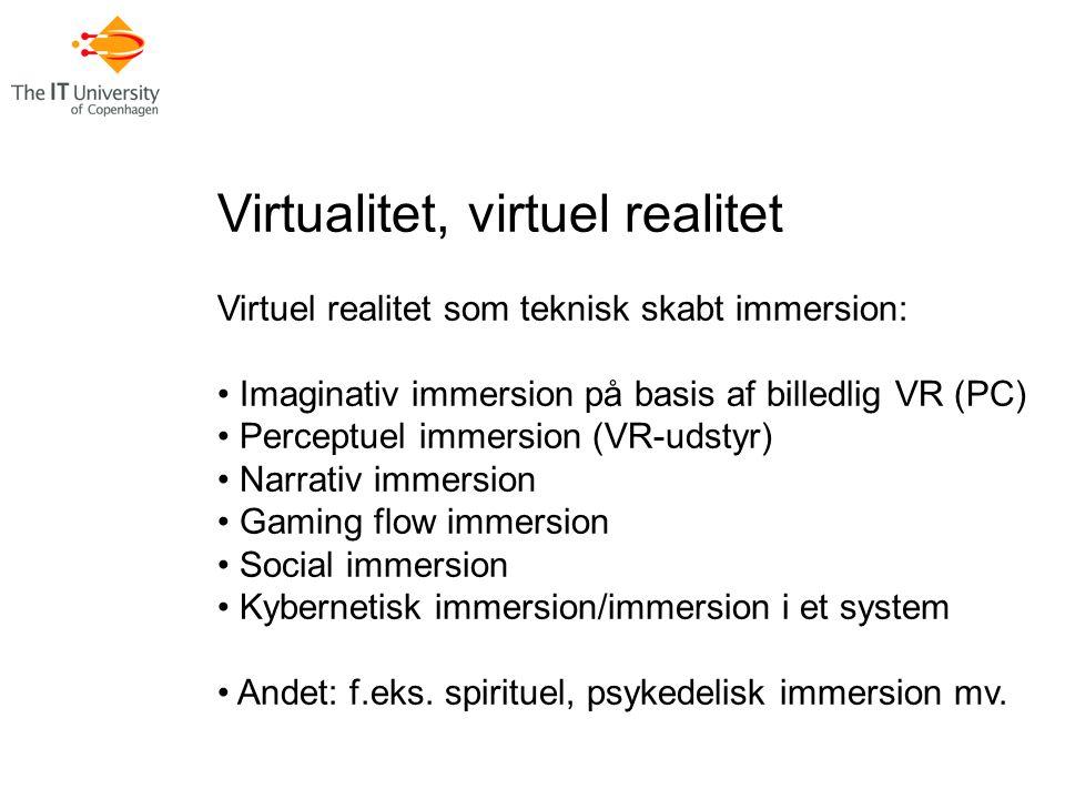 Virtualitet, virtuel realitet Virtuel realitet som teknisk skabt immersion: Imaginativ immersion på basis af billedlig VR (PC) Perceptuel immersion (VR-udstyr) Narrativ immersion Gaming flow immersion Social immersion Kybernetisk immersion/immersion i et system Andet: f.eks.