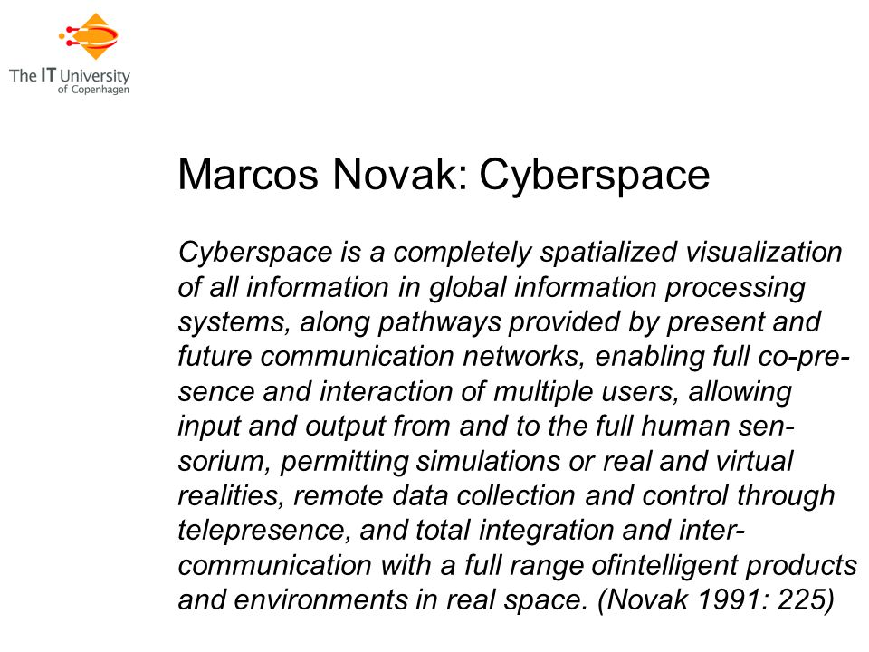 Marcos Novak: Cyberspace Cyberspace is a completely spatialized visualization of all information in global information processing systems, along pathways provided by present and future communication networks, enabling full co-pre- sence and interaction of multiple users, allowing input and output from and to the full human sen- sorium, permitting simulations or real and virtual realities, remote data collection and control through telepresence, and total integration and inter- communication with a full range ofintelligent products and environments in real space.