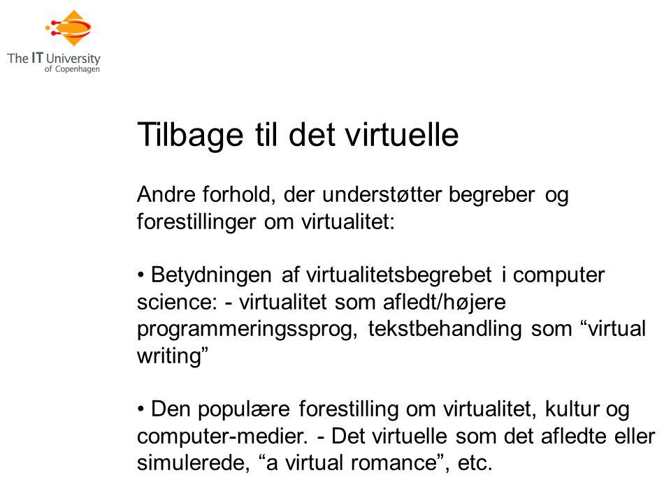 Tilbage til det virtuelle Andre forhold, der understøtter begreber og forestillinger om virtualitet: Betydningen af virtualitetsbegrebet i computer science: - virtualitet som afledt/højere programmeringssprog, tekstbehandling som virtual writing Den populære forestilling om virtualitet, kultur og computer-medier.