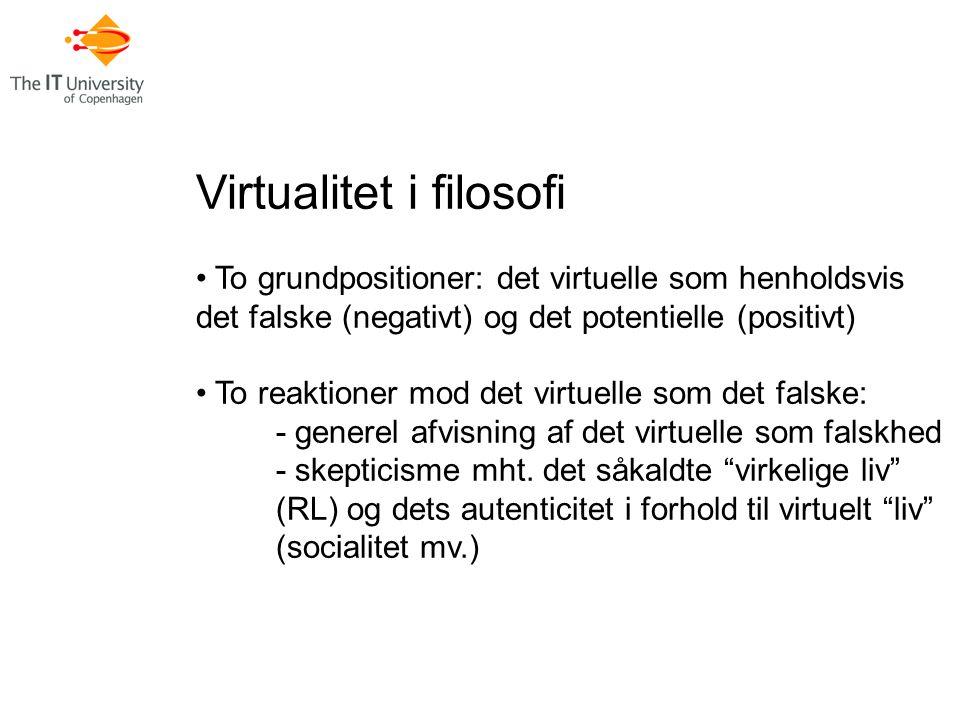 Virtualitet i filosofi To grundpositioner: det virtuelle som henholdsvis det falske (negativt) og det potentielle (positivt) To reaktioner mod det virtuelle som det falske: - generel afvisning af det virtuelle som falskhed - skepticisme mht.