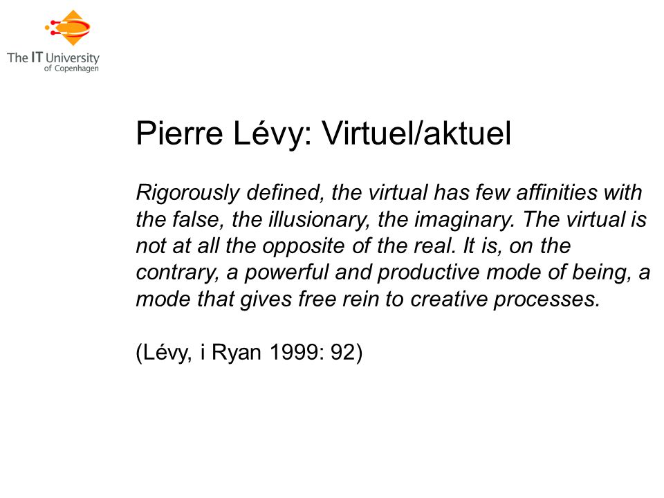 Pierre Lévy: Virtuel/aktuel Rigorously defined, the virtual has few affinities with the false, the illusionary, the imaginary.