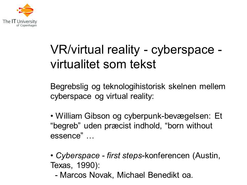 VR/virtual reality - cyberspace - virtualitet som tekst Begrebslig og teknologihistorisk skelnen mellem cyberspace og virtual reality: William Gibson og cyberpunk-bevægelsen: Et begreb uden præcist indhold, born without essence … Cyberspace - first steps-konferencen (Austin, Texas, 1990): - Marcos Novak, Michael Benedikt oa.