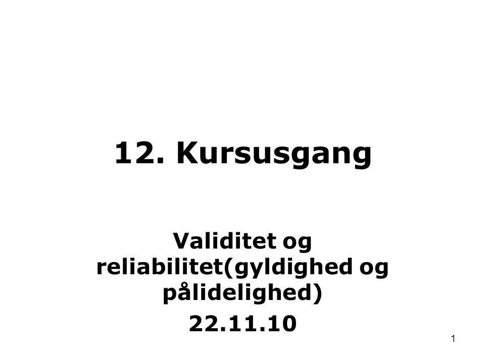 1 Validitet og reliabilitet(gyldighed og pålidelighed) 22.11.10 12. Kursusgang
