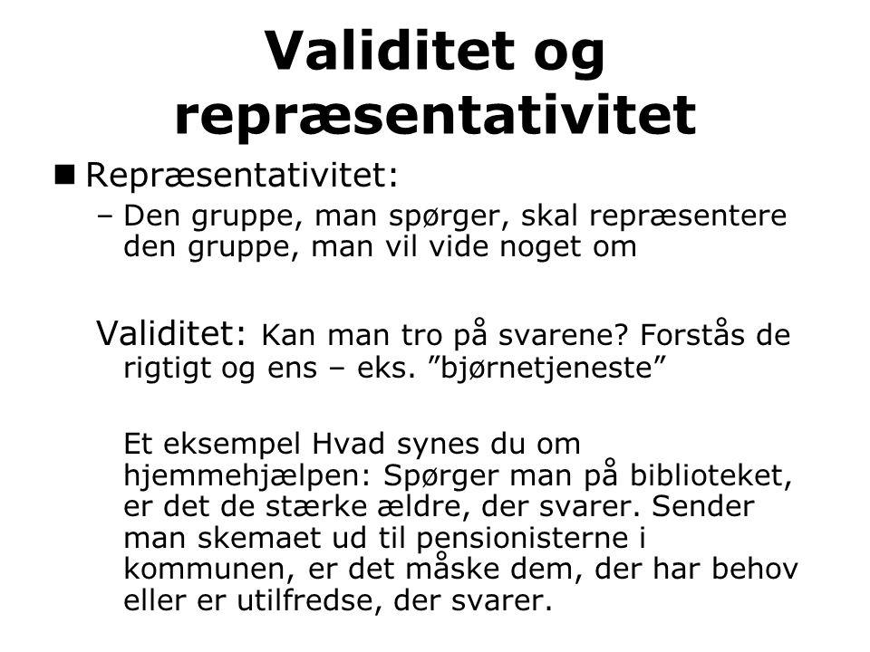 Validitet og repræsentativitet Repræsentativitet: –Den gruppe, man spørger, skal repræsentere den gruppe, man vil vide noget om Validitet: Kan man tro