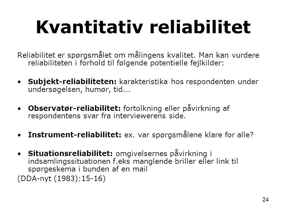 24 Reliabilitet er spørgsmålet om målingens kvalitet. Man kan vurdere reliabiliteten i forhold til følgende potentielle fejlkilder: Subjekt-reliabilit