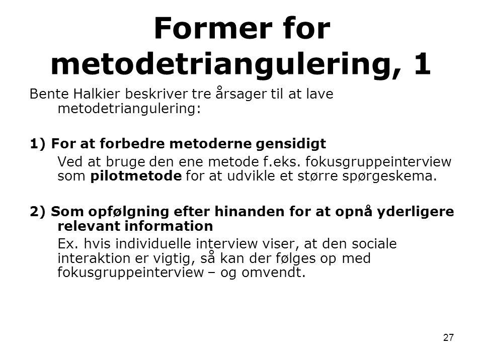 27 Bente Halkier beskriver tre årsager til at lave metodetriangulering: 1) For at forbedre metoderne gensidigt Ved at bruge den ene metode f.eks. foku