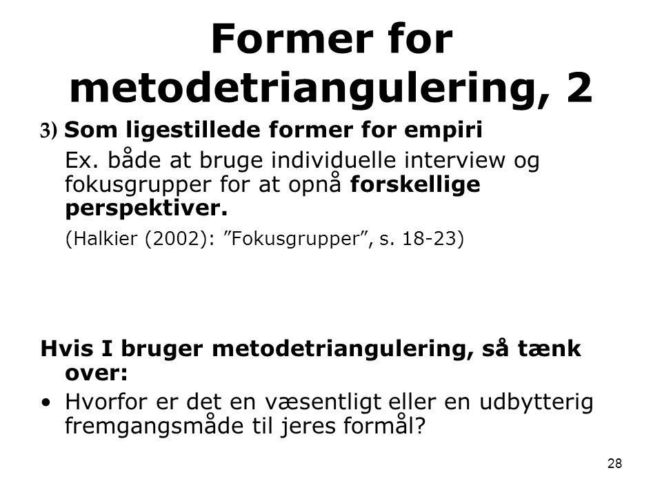 28 3) Som ligestillede former for empiri Ex. både at bruge individuelle interview og fokusgrupper for at opnå forskellige perspektiver. (Halkier (2002