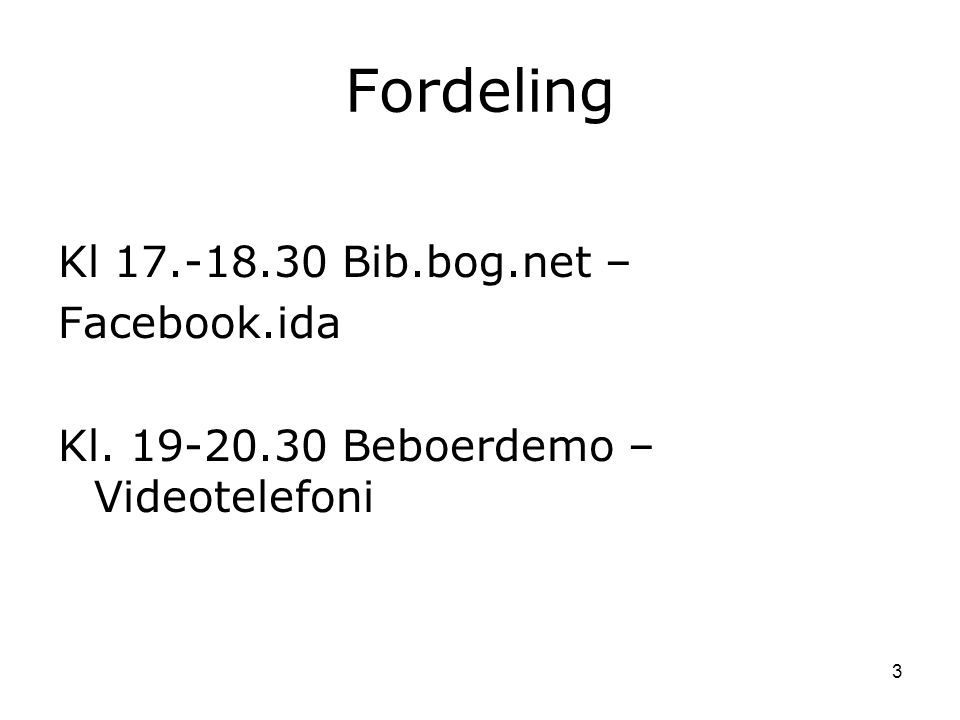 Fordeling Kl 17.-18.30 Bib.bog.net – Facebook.ida Kl. 19-20.30 Beboerdemo – Videotelefoni 3