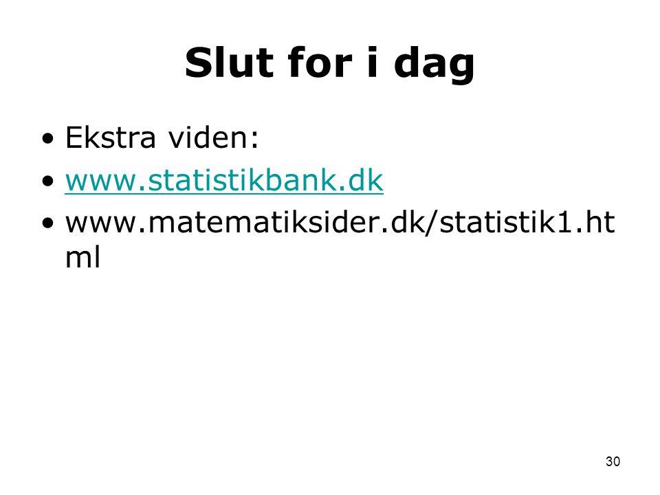 Slut for i dag Ekstra viden: www.statistikbank.dk www.matematiksider.dk/statistik1.ht ml 30
