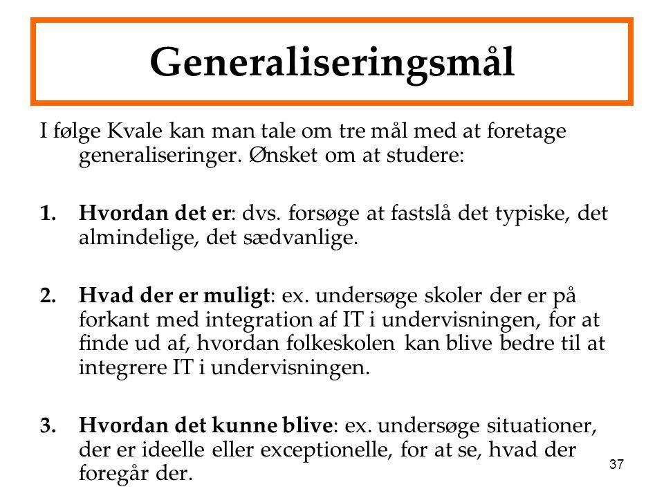 37 Generaliseringsmål I følge Kvale kan man tale om tre mål med at foretage generaliseringer. Ønsket om at studere: 1.Hvordan det er: dvs. forsøge at