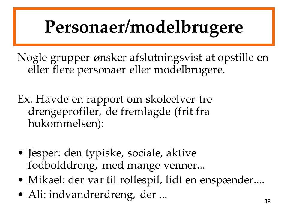 38 Personaer/modelbrugere Nogle grupper ønsker afslutningsvist at opstille en eller flere personaer eller modelbrugere. Ex. Havde en rapport om skolee