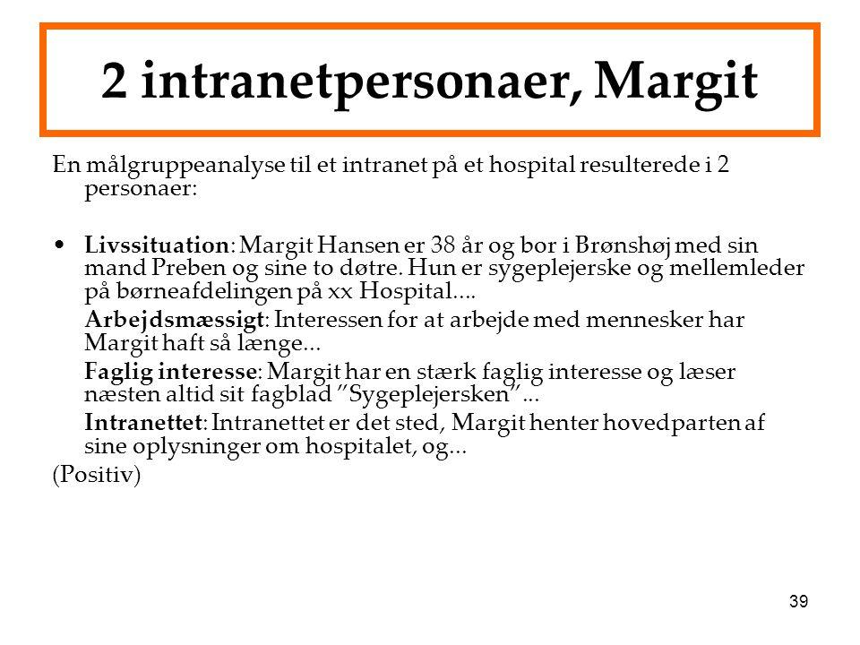 39 2 intranetpersonaer, Margit En målgruppeanalyse til et intranet på et hospital resulterede i 2 personaer: Livssituation: Margit Hansen er 38 år og bor i Brønshøj med sin mand Preben og sine to døtre.