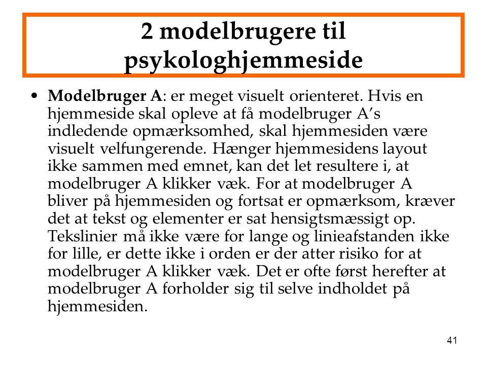 41 2 modelbrugere til psykologhjemmeside Modelbruger A: er meget visuelt orienteret. Hvis en hjemmeside skal opleve at få modelbruger A's indledende o