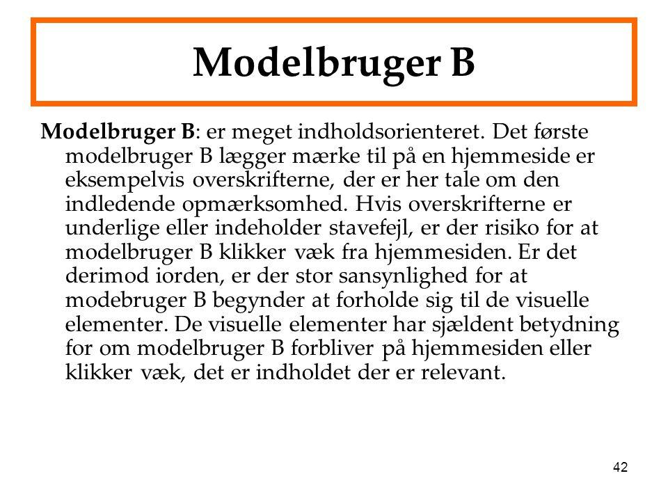 42 Modelbruger B Modelbruger B: er meget indholdsorienteret. Det første modelbruger B lægger mærke til på en hjemmeside er eksempelvis overskrifterne,