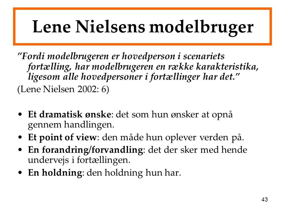 43 Lene Nielsens modelbruger Fordi modelbrugeren er hovedperson i scenariets fortælling, har modelbrugeren en række karakteristika, ligesom alle hovedpersoner i fortællinger har det. (Lene Nielsen 2002: 6) Et dramatisk ønske: det som hun ønsker at opnå gennem handlingen.