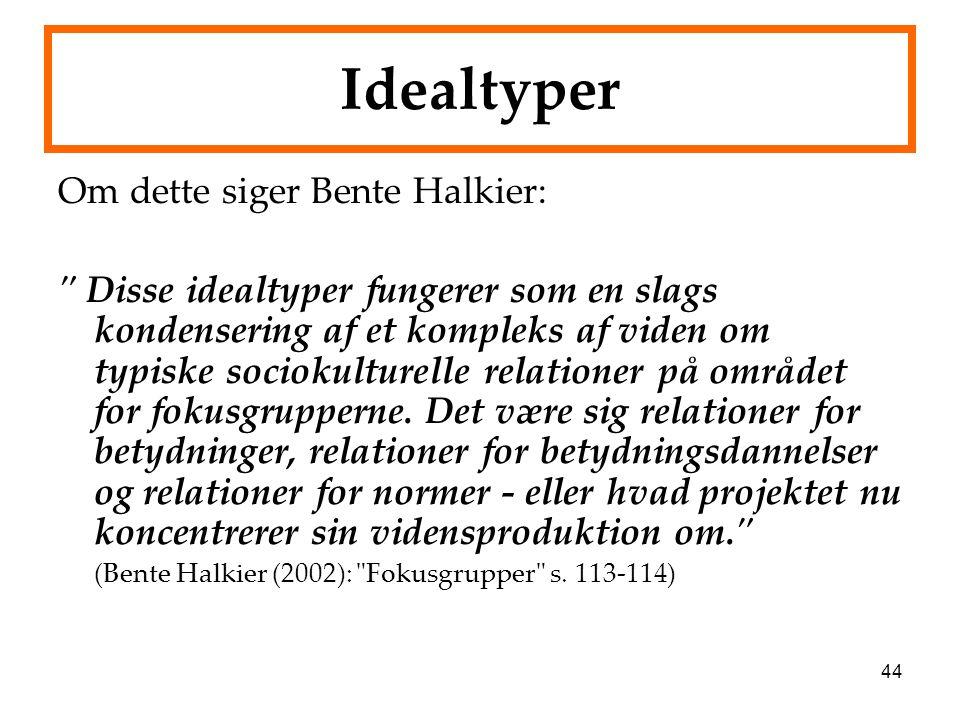 44 Idealtyper Om dette siger Bente Halkier: Disse idealtyper fungerer som en slags kondensering af et kompleks af viden om typiske sociokulturelle relationer på området for fokusgrupperne.
