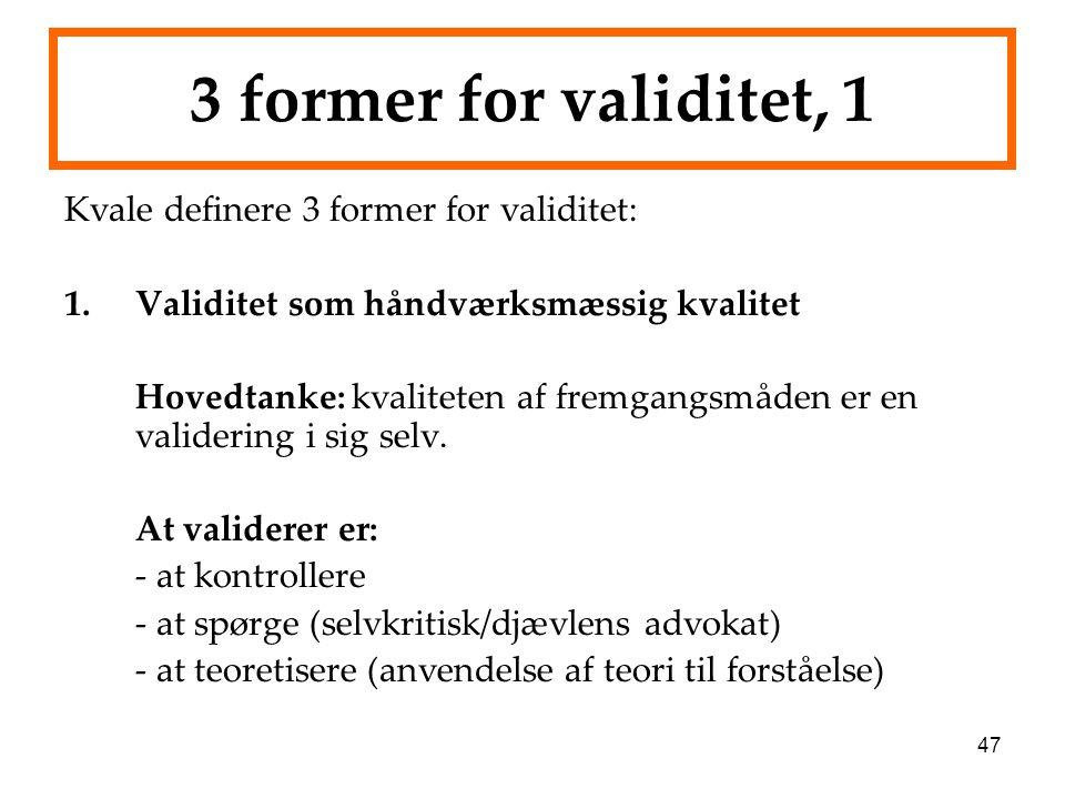 47 3 former for validitet, 1 Kvale definere 3 former for validitet: 1.Validitet som håndværksmæssig kvalitet Hovedtanke: kvaliteten af fremgangsmåden