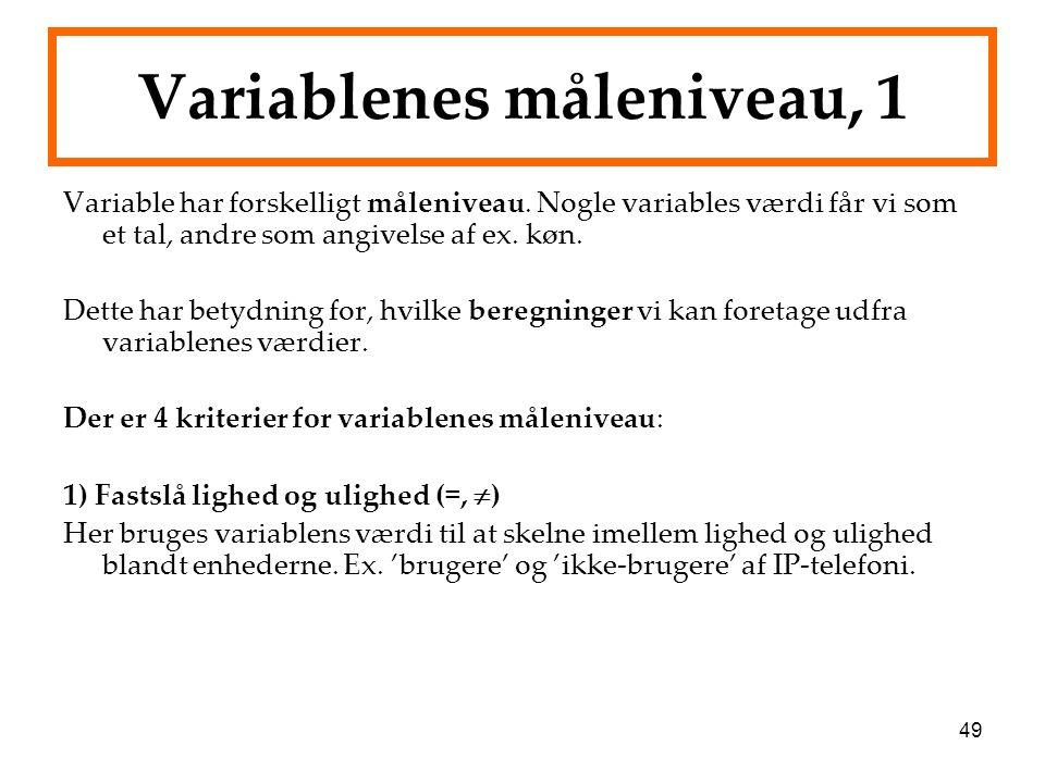 49 Variablenes måleniveau, 1 Variable har forskelligt måleniveau. Nogle variables værdi får vi som et tal, andre som angivelse af ex. køn. Dette har b