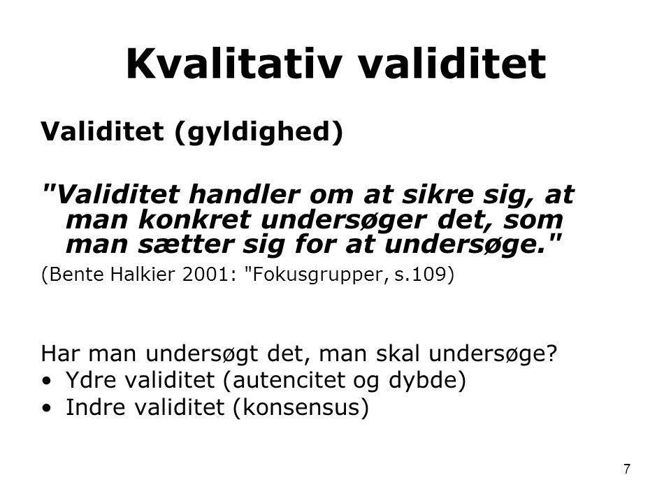 7 Validitet (gyldighed) Validitet handler om at sikre sig, at man konkret undersøger det, som man sætter sig for at undersøge. (Bente Halkier 2001: Fokusgrupper, s.109) Har man undersøgt det, man skal undersøge.