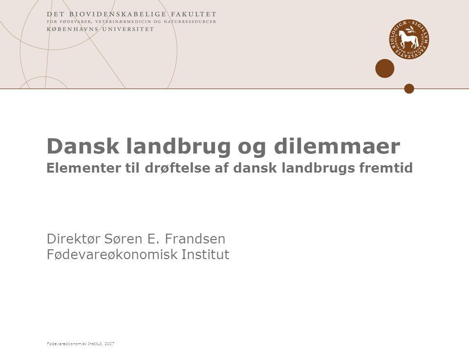 Fødevareøkonomisk Institut, 2007 Dansk landbrug og dilemmaer Elementer til drøftelse af dansk landbrugs fremtid Direktør Søren E.