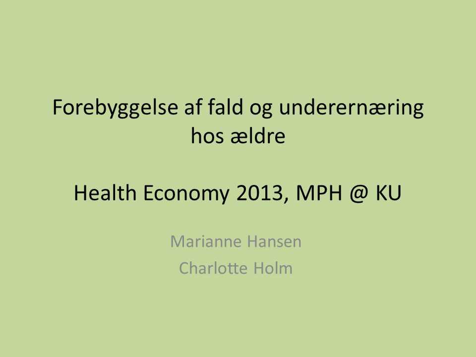 Forebyggelse af fald og underernæring hos ældre Health Economy 2013, MPH @ KU Marianne Hansen Charlotte Holm