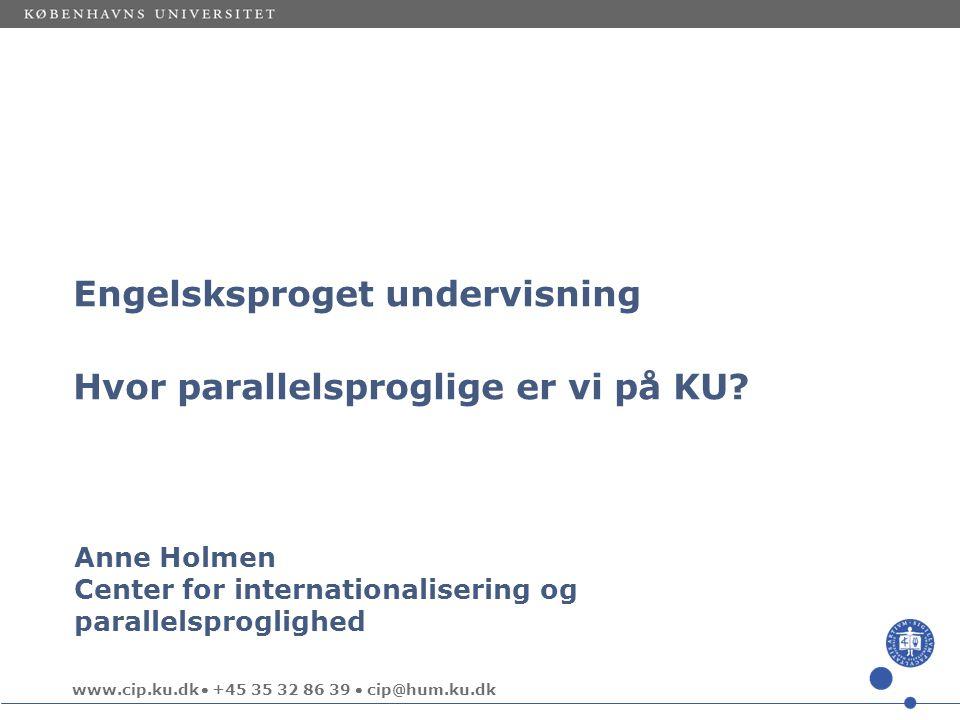 www.cip.ku.dk  +45 35 32 86 39  cip@hum.ku.dk Anne Holmen Center for internationalisering og parallelsproglighed Engelsksproget undervisning Hvor parallelsproglige er vi på KU