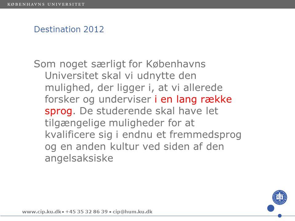 www.cip.ku.dk  +45 35 32 86 39  cip@hum.ku.dk Destination 2012 Som noget særligt for Københavns Universitet skal vi udnytte den mulighed, der ligger i, at vi allerede forsker og underviser i en lang række sprog.