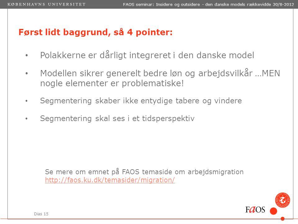 Dias 15 FAOS seminar: Insidere og outsidere - den danske models rækkevidde 30/8-2012 Først lidt baggrund, så 4 pointer: Polakkerne er dårligt integreret i den danske model Modellen sikrer generelt bedre løn og arbejdsvilkår …MEN nogle elementer er problematiske.
